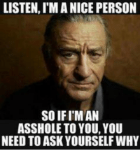 ass hole: LISTEN,IMA NICE PERSON  SOIFITMAN  ASSHOLE TO YOU, YOU  NEED TO ASK YOURSELFWHY