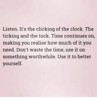 Memes, The Tick, and 🤖: Listen. It's the clicking of the clock. The  ticking and the tock. Time continues on,  making you realise how much of it you  need. Don't waste the time, use it on  something worthwhile. Use it to better  yourself We're back! Something small to start us up again. - - - - - - - - - - - - - rambling words inspiration wednesday return wednesdaywisdom time notime betterperson dontforget soon
