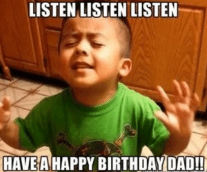 Birthday, Dad, and Funny: LISTEN LISTEN LISTEN  HAVE A HAPPY BIRTHDAY DAD!! Funny Happy Birthday Meme - Images, Memes and Quotes 2019 Updates