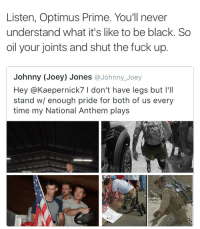 Bro flamed Lt. Dan😂: Listen, Optimus Prime. You'll never  understand what it's like to be black. So  oil your joints and shut the fuck up.  Johnny (Joey) Jones  Johnny Joey  Hey @Kaepernick7 l don't have legs but I'll  stand w/ enough pride for both of us every  time my National Anthem plays Bro flamed Lt. Dan😂
