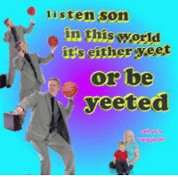 Image, World, and Son: listen son  in this world  it's either yeet  or be  yeeted Image result for yeet