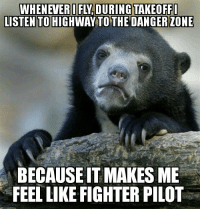 AdviceAnimals Danger Zone: LISTEN TO HIGHWAY TO THE DANGER ZONE  BECAUSEITMAKES ME  FEEL LIKE FIGHTER PILOT AdviceAnimals Danger Zone