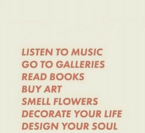 your soul: LISTEN TO MUSIC  GO TO GALLERIES  READ BOOKS  BUY ART  SMELL FLOWERS  DECORATE YOUR LIFE  DESIGN YOUR SOUL
