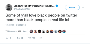 Dank, Life, and Lol: LISTEN TO MY PODCAST EXTR  @ThatDudeMCFLY  Follow  Some of y'all love black people on twitter  more than black people in real life lol  12:40 PM-3 Oct 2018  0 @ :日  72 Retweets 169 Likes Smh. Hes not wrong though. We gotta do better. by BillCollector2 MORE MEMES