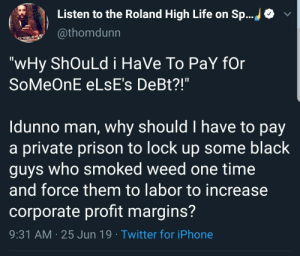 "Iphone, Life, and Twitter: Listen to the Roland High Life on Sp...  @thomdunn  ELTHNE AS  ""wHy ShOuLd i HaVe To PaY fOr  SoMeOnE ELSE's DeBt?!""  Idunno man, why should I have to pay  a private prison to lock up some black  guys who smoked weed one time  and force them to labor to increase  corporate profit margins?  9:31 AM 25 Jun 19 Twitter for iPhone"