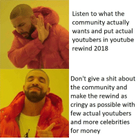 Be Like, Community, and Money: Listen to what the  community actually  wants and put actual  youtubers in youtube  rewind 2018  Don't give a shit about  the community and  make the rewind as  cringy as possible with  few actual youtubers  and more celebrities  for money