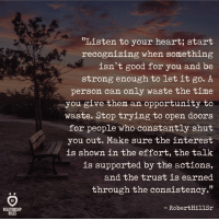 """Good for You, Good, and Heart: """"Listen to your heart; start  recognizing when something  isn't good for you and be  strong enough to let it go. A  person can only waste the time  you give them an opportunity to  waste. Stop trying to open doors  for people who constantly shut  you out. Make sure the interest  is shown in the effort, the talk  is supported by the actions,  and the trust is earned  through the consistency.""""  RobertHillSr  RELATIONSHIP  RULES"""