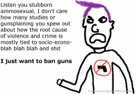 Crime, Facebook, and Guns: Listen you stubborn  ammosexual, I don't care  how many studies or  qunsplaining you spew out  about how the root cause  of violence and crime is  mostly tied to socio-econo-  blah blah blah and shit  I just want to ban guns  facebook.com/gungrabbingmeme