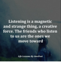 Listening is a magnetic  and strange thing, a creative  force. The friends who listen  to us are the ones we  move toward  Life Lessons By AwePost Life Lessons By AwePost