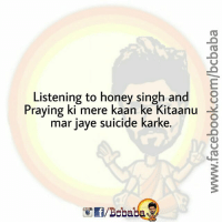 Jay, Memes, and Suicide: Listening to honey singh and  8  Praying ki mere kaan ke Kitaanu  ar jaye suicide karke. bcbaba