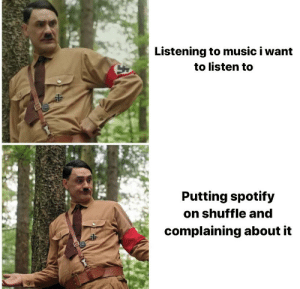 You cant deny it: Listening to music i want  to listen to  Putting spotify  on shuffle and  complaining about it You cant deny it