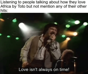 Africa, Love, and Reddit: Listening to people talking about how they love  Africa by Toto but not mention any of their other  hits:  Love isn't always on time! i bless the rains down in africa