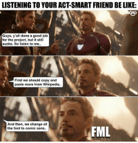 My face every time someone tries to act smart but is actually not so smart....: LISTENING TO YOUR ACT-SMART FRIEND BE LIKE:  Guys, y'all done a good job  for the project, but it still  sucks. So listen to me.  First we should copy and  paste more from Wikipedia..  And then, we change all  the font to comic sans..  FML My face every time someone tries to act smart but is actually not so smart....