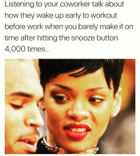 Funny, Work, and Time: Listening to your coworker talk about  how they wake up early to workout  before work when you barely make it orn  time after hitting the snooze button  4,000 times.. Tag this as**ole 🙄
