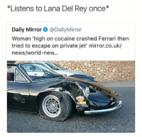 @menshumor was voted funniest page of 2017 and it isn't even close: *Listens to Lana Del Rey once*  Daily Mirror@DailyMirror  Woman 'high on cocaine crashed Ferrari then  tried to escape on private jet' mirror.co.uk/  news/world-new... @menshumor was voted funniest page of 2017 and it isn't even close