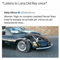 I love Lana: *Listens to Lana Del Rey once*  Daily Mirror@DailyMirror  Woman 'high on cocaine crashed Ferrari then  tried to escape on private jet' mirror.co.uk/  news/world-new... I love Lana