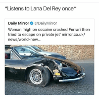 @thefunnyintrovert was voted funniest page of 2017 and it isn't even close: Listens to Lana Del Rey once*  Daily Mirror@DailyMirror  Woman 'high on cocaine crashed Ferrari then  tried to escape on private jet' mirror.co.uk/  news/world-new... @thefunnyintrovert was voted funniest page of 2017 and it isn't even close