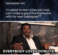 "<p><b>WEB EXCLUSIVE:</b></p><p><a href=""https://www.youtube.com/watch?v=ajzKtrP1-cE&amp;list=UU8-Th83bH_thdKZDJCrn88g"" target=""_blank"">Craig Robinson knows how to charm your fellow employees!</a></p>: listentokatie said:  I'm about to start a new job, how  can I make a good first impression  with my new colleagues??   FALLON  ONIGHT  EVERYBODY LOVESDONUTS! <p><b>WEB EXCLUSIVE:</b></p><p><a href=""https://www.youtube.com/watch?v=ajzKtrP1-cE&amp;list=UU8-Th83bH_thdKZDJCrn88g"" target=""_blank"">Craig Robinson knows how to charm your fellow employees!</a></p>"