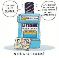 Listerine, Memes, and Capitalism: LISTERINE  STERINE TO SURVIVE  TO LIVE  IS TO FIND  ISTO  SOME MEANING  SUFFER...  IN THE  SUFFERING  NEW DENTIST CLEAN  LISTERINE  ULTRA CLEAN  ANTI SEPTIC  CONTROLS TARYAR Pino.  GINGIVITIS  BURNS  IERKE  DAARD  NIHILISTERINE Humans of Late Capitalism