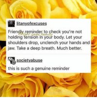 Deep, Check, and Society: litanyofexcuses  Friendly reminder to check you're not  holding tension in your body. Let shoulders drop, unclench your hands and  jaw. Take a deep breath. Much better.  society abuse  this is such a genuine reminder