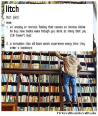 book nerd: litch  litch lich)  noun  1. an uneasy or restless feeling that causes an intense desire  to buy new books even though you have so many that you  still haven't read  2. a sensation that all book nerds experience every time they  enter a bookstore  FEB/GreatReadsGreatBooks