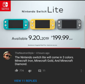 Minecraft, Nintendo, and Reddit: Lite  NINTENDO  SWITCH  Nintendo Switch  Available 9.20.2019 199.99.  MSRP  Manufacturer's Suggested Retail Price. Actual price may vary  TheNeutronStyle 4 hours ago  The Nintendo switch lite will come in 3 colors.  Minecraft Iron, Minecraft Gold, And Minecraft  Diamond.  11  774  VIEW 11 REPLIES Anyone heard of the Switch Lite?