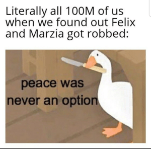 Never, Peace, and Got: Literally all 100M of us  when we found out Felix  and Marzia got robbed:  peace was  never an option 19 year olds, Assemble