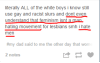 """Dad, Feminism, and Lesbians: literally ALL of the white boys i know still  use gay and racist slurs and dont even  understand that feminism isnt a man  hating movement for lesbians smh i hate  men  #my dad said to me the other day that wom  2 notes <p><a class=""""tumblr_blog"""" href=""""http://critical-fem-main.tumblr.com/post/101004523451/yeah-not-a-man-hating-movement-cant-see-why"""">critical-fem-main</a>:</p>  <blockquote><p>Yeah, not a man hating movement, can't see why <i>anyone</i> would think that.</p></blockquote>"""