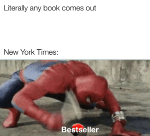 bEsTsElLaR!: Literally any book comes out  New York Times:  Bestseller bEsTsElLaR!