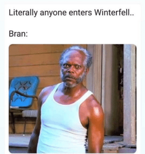 Game of Thrones, Bran, and Anyone: Literally anyone enters Winterfell.  Bran: