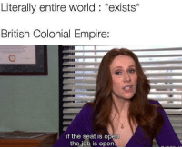 Empire, History, and World: Literally entire world *exists*  British Colonial Empire:  if the seat is open  the job is open