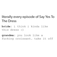 True. Why can't people just like the bride be? 😂 | (Check link in bio!) funnyfriday funnytumblr tumblr funny tumblrtextpost funnytumblrtextpost funny haha humor hilarious: literally every episode of Say Yes To  The Dress  bride i think i kinda like  this dress :)  grandma you look like a  fucking croissant. take it off True. Why can't people just like the bride be? 😂 | (Check link in bio!) funnyfriday funnytumblr tumblr funny tumblrtextpost funnytumblrtextpost funny haha humor hilarious