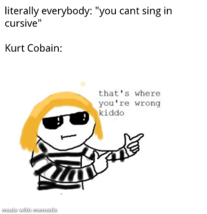 "I apologize in advance for the abomination that is this meme.: literally everybody: ""you cant sing in  cursive""  Kurt Cobain:  that's where  you're wrong  kiddo  made with mematic I apologize in advance for the abomination that is this meme."