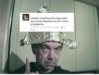 conspiracy theorists need to go and stay go this is quite obviously NOT a meme page, we aren't hiding anything.: Literally everything this page posts  are memes disguised as anti-meme  propaganda  February 7 at 6:29 PM Unlike 5  Reply conspiracy theorists need to go and stay go this is quite obviously NOT a meme page, we aren't hiding anything.