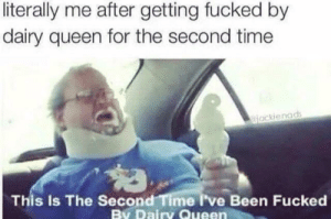 Dank, Memes, and Target: literally me after getting fucked by  dairy queen for the second time  jackienads  This Is The Second Time I've Been Fucked  By Dairy Queen Me_Irl by SupplePancake MORE MEMES