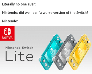 "Nintendo, Dank Memes, and Wii U: Literally  no one ever:  Nintendo: did we hear ""a worse version of the Switch?  Nintendo:  NINTEN DO  SWITCH  Nintendo Switch  Lite Is this the Wii U?"