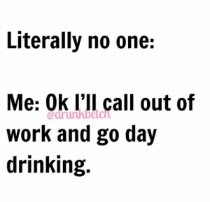 Drinking, Work, and One: Literally no one:  Me: Ok l'll call out of  Work anc go da)y  drinking.