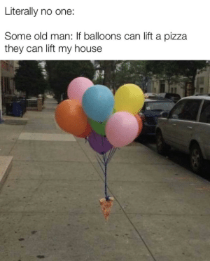 My House, Old Man, and Pizza: Literally no one:  Some old man: If balloons can lift a pizza  they can lift my house Good enough for me