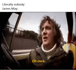 James May, Top Gear, and Dank Memes: Literally nobody:  James May  Oh cock. I heard we're doing Top Gear now?
