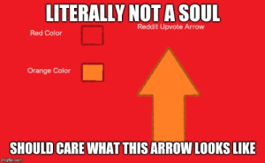 When you don't care about the darn arrow: LITERALLY NOT A SOUL  Reddit Upvote Arrow  Red Color  Orange Color  SHOULD CARE WHAT THISARROW LOOKS LIKE  imgflip.com When you don't care about the darn arrow