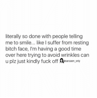 Bitch, Fucking, and Funny: literally so done with people telling  me to smile... like suffer from resting  bitch face, l'm having a good time  over here trying to avoid wrinkles can  u plz just kindly fuck off @sarcasm only ⠀