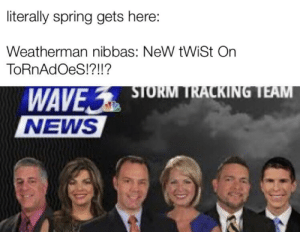 Be Like, News, and Spring: literally spring gets here:  Weatherman nibbas: NeW tWiSt On  ToRnAdOeS!?!!?  WAVE STORM TRACKING TEAM  NEWS It do be like that sometimes