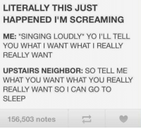 spice girls https://t.co/bGOdezAqnS: LITERALLY THIS JUST  HAPPENED I'M SCREAMING  ME: *SINGING LOUDLY* YO I'LL TELL  YOU WHAT I WANT WHAT I REALLY  REALLY WANT  UPSTAIRS NEIGHBOR: SO TELL ME  WHAT YOU WANT WHAT YOU REALLY  REALLY WANT SO I CAN GO TO  SLEEP  156,503 notes spice girls https://t.co/bGOdezAqnS