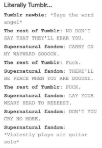 That One Winchester: Literally Tumblr...  Tumblr newbie Says the word  angel  The rest of Tumblr NO DON'T  SAY THAT THEY'LL HEAR YOU.  Supernatural fandom  CARRY ON  MY WAYWARD SOOOON  The rest of Tumblr  Fuck  Supernatural fandom  THERE'LL  BE PEACE WHEN YOU ARE DOO ONE  The rest of Tumblr  FUCK  Supernatural fandom  LAY YOUR  WEARY HEAD TO REEEEST  Supernatural fandom  DON'T YOU  CRY NO MORE  Supernatural fandom:  Violently plays air guitar  solo That One Winchester