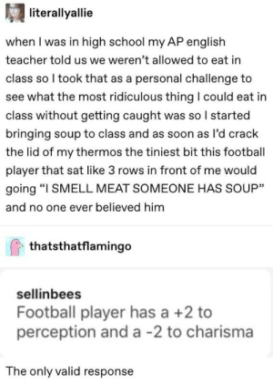 """Ap English: literallyallie  when I was in high school my AP english  teacher told us we weren't allowed to eat in  class so I took that as a personal challenge to  see what the most ridiculous thing I could eat in  class without getting caught was so I started  bringing soup to class and as soon as l'd crack  the lid of my thermos the tiniest bit this football  player that sat like 3 rows in front of me would  going """"I SMELL MEAT SOMEONE HAS SOUP""""  and no one ever believed him  thatsthatflamingo  sellinbees  Football player has a +2 to  perception and a -2 to charisma  The only valid response"""