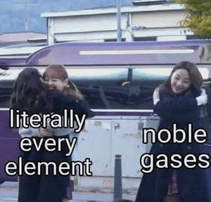 Element, Noble, and Also Me: literallymoble  everv  element i gases also me. Im noble gases.