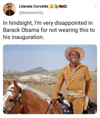 Blackpeopletwitter, Disappointed, and Obama: Literate Corvette  AR  @kanswercity  In hindsight, I'm very disappointed in  Barack Obama for not wearing this to  his inauguration It is my privilege to extend a laurel and hearty handshake (via /r/BlackPeopleTwitter)
