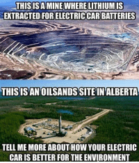 Memes, True, and Time: LITHIUM IS  THISISAMINE WHERE  EXTRACTED FOR ELECTRICCAR BATTERIES  THISISAN OILSANDSSITE IN ALBERTA  TELL ME MORE ABOUT HOWYOUR ELECTRIC  CAR IS BETTER FOR THE ENVIRONMENT Im not sure if this is true or not. Comment your thoughts on today's electric car movement sparked by @teslamotors Time to grow some WALLS🏗🚧 FOLLOW @wall__up