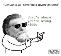 """Your Wrong: """"Lithuania will never be a sovereign state  that's where  you're wrong  kiddo  MEMES"""