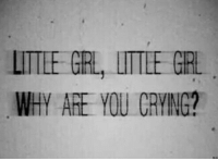 Crying, Girl, and Grl: LITLE GRL, LITTLE GIRL  WHY AE YOU CRYING?